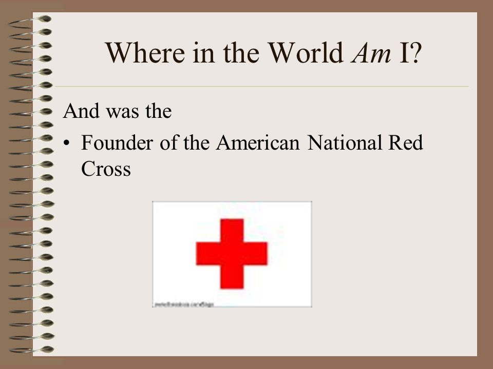 Where in the World Am I And was the Founder of the American National Red Cross