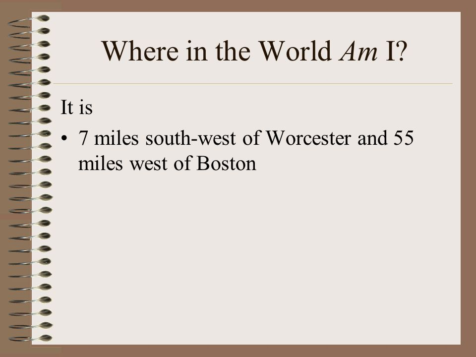 Where in the World Am I It is 7 miles south-west of Worcester and 55 miles west of Boston