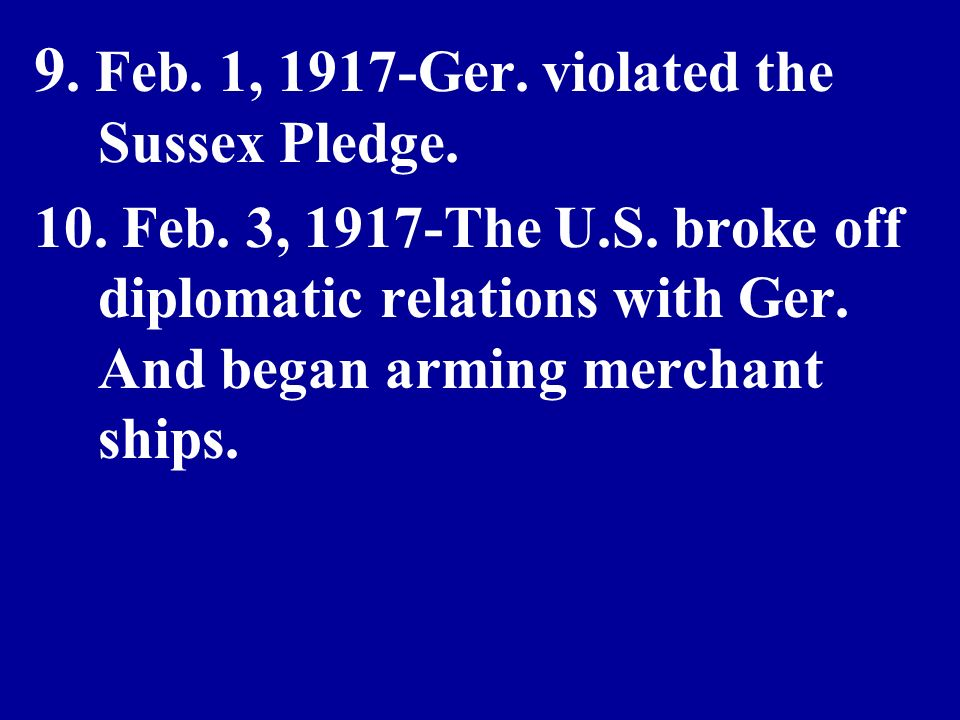 9. Feb. 1, 1917-Ger. violated the Sussex Pledge.