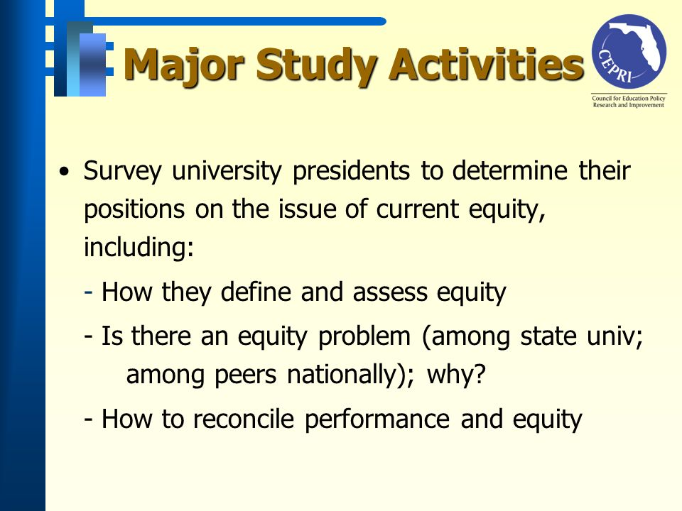 Major Study Activities Survey university presidents to determine their positions on the issue of current equity, including: - How they define and assess equity - Is there an equity problem (among state univ; among peers nationally); why.