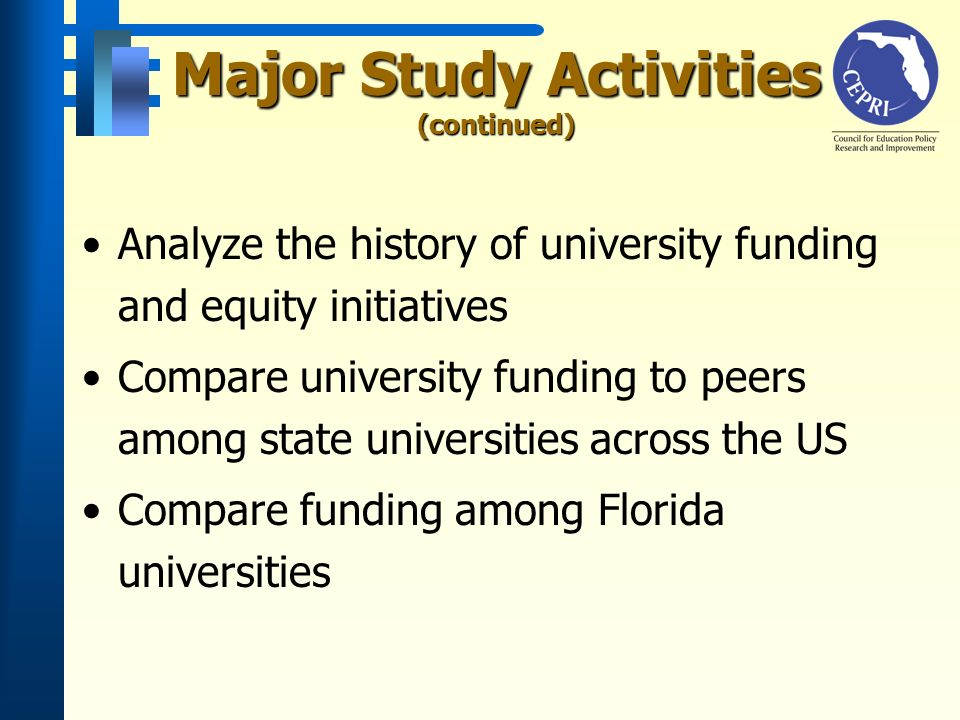 Major Study Activities (continued) Analyze the history of university funding and equity initiatives Compare university funding to peers among state universities across the US Compare funding among Florida universities