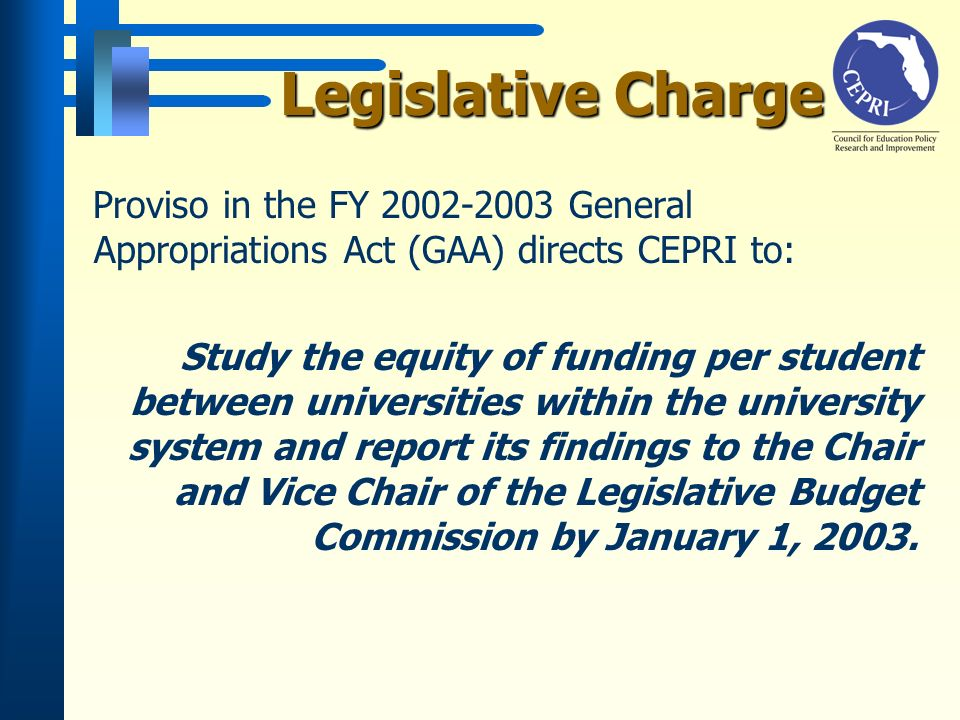 Legislative Charge Proviso in the FY 2002-2003 General Appropriations Act (GAA) directs CEPRI to: Study the equity of funding per student between universities within the university system and report its findings to the Chair and Vice Chair of the Legislative Budget Commission by January 1, 2003.