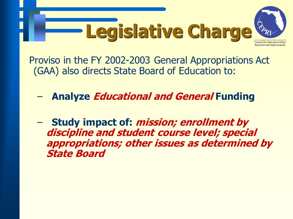 Legislative Charge Proviso in the FY 2002-2003 General Appropriations Act (GAA) also directs State Board of Education to: –Analyze Educational and General Funding –Study impact of: mission; enrollment by discipline and student course level; special appropriations; other issues as determined by State Board