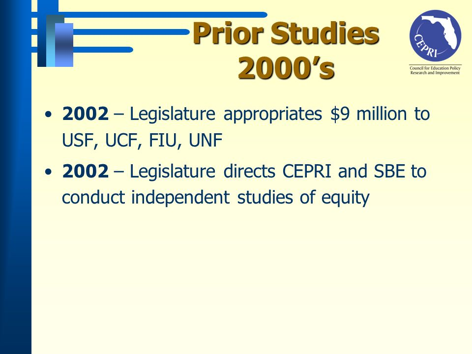 Prior Studies 2000s 2002 – Legislature appropriates $9 million to USF, UCF, FIU, UNF 2002 – Legislature directs CEPRI and SBE to conduct independent studies of equity