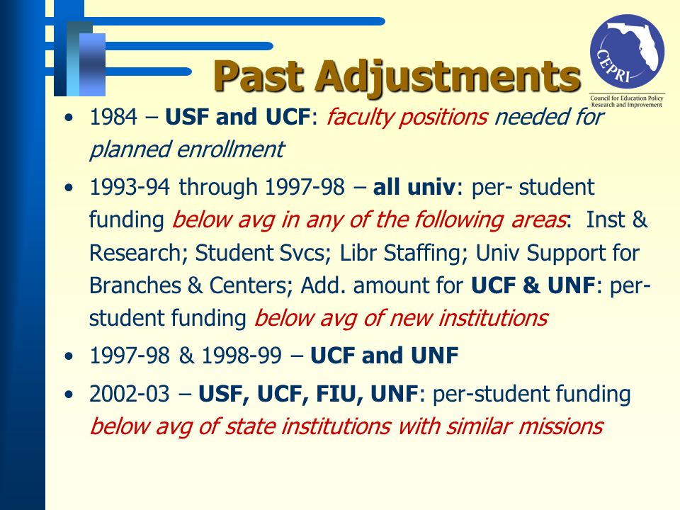 Past Adjustments Past Adjustments 1984 – USF and UCF: faculty positions needed for planned enrollment 1993-94 through 1997-98 – all univ: per- student funding below avg in any of the following areas: Inst & Research; Student Svcs; Libr Staffing; Univ Support for Branches & Centers; Add.
