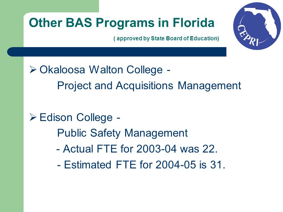 Other BAS Programs in Florida ( approved by State Board of Education) Okaloosa Walton College - Project and Acquisitions Management Edison College - Public Safety Management - Actual FTE for 2003-04 was 22.