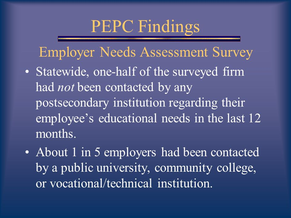 PEPC Findings Employer Needs Assessment Survey Statewide, one-half of the surveyed firm had not been contacted by any postsecondary institution regarding their employees educational needs in the last 12 months.