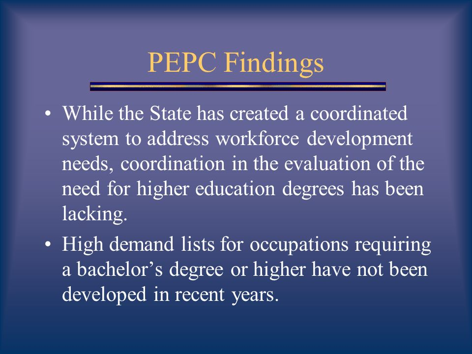 PEPC Findings While the State has created a coordinated system to address workforce development needs, coordination in the evaluation of the need for higher education degrees has been lacking.