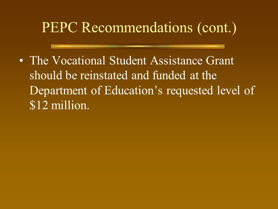 PEPC Recommendations (cont.) The Vocational Student Assistance Grant should be reinstated and funded at the Department of Educations requested level of $12 million.