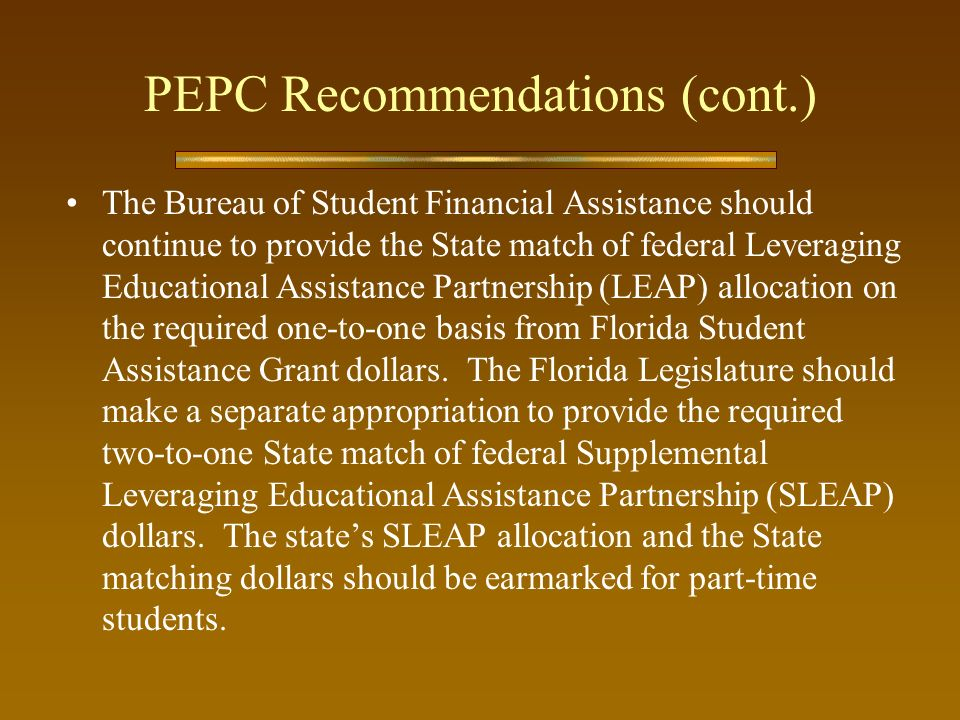 PEPC Recommendations (cont.) The Bureau of Student Financial Assistance should continue to provide the State match of federal Leveraging Educational Assistance Partnership (LEAP) allocation on the required one-to-one basis from Florida Student Assistance Grant dollars.