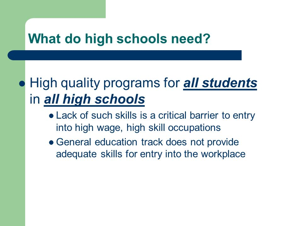 High quality programs for all students in all high schools Lack of such skills is a critical barrier to entry into high wage, high skill occupations General education track does not provide adequate skills for entry into the workplace What do high schools need
