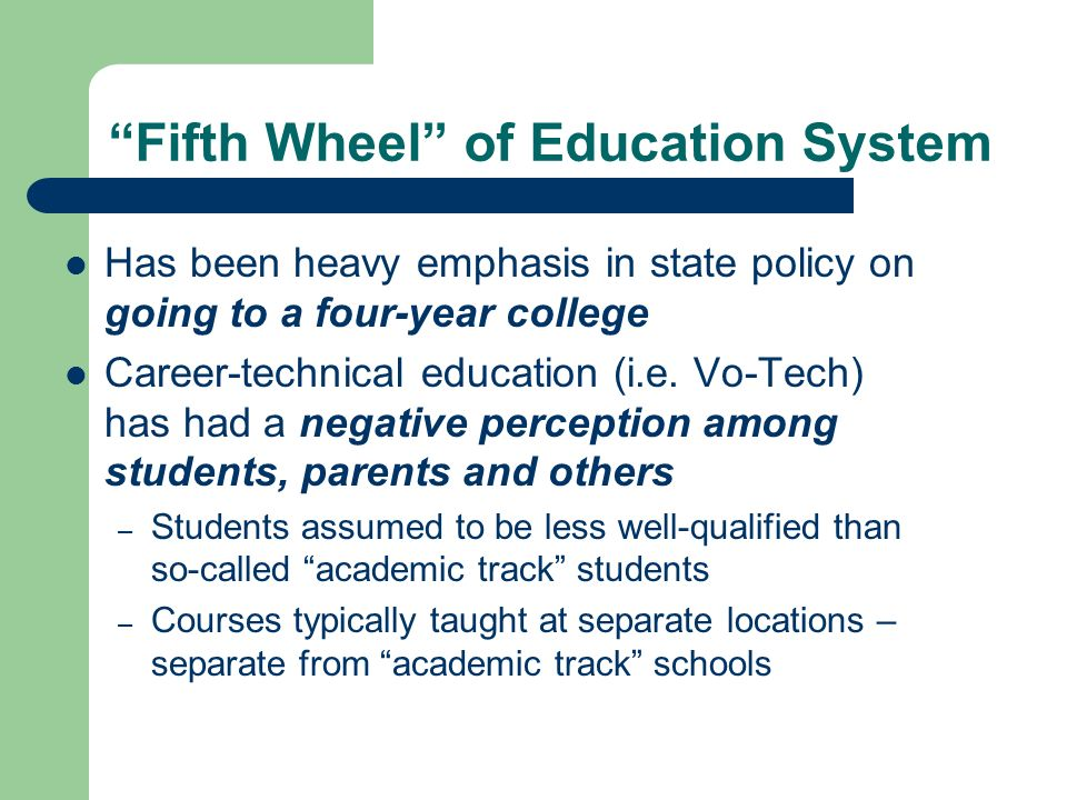 Fifth Wheel of Education System Has been heavy emphasis in state policy on going to a four-year college Career-technical education (i.e.