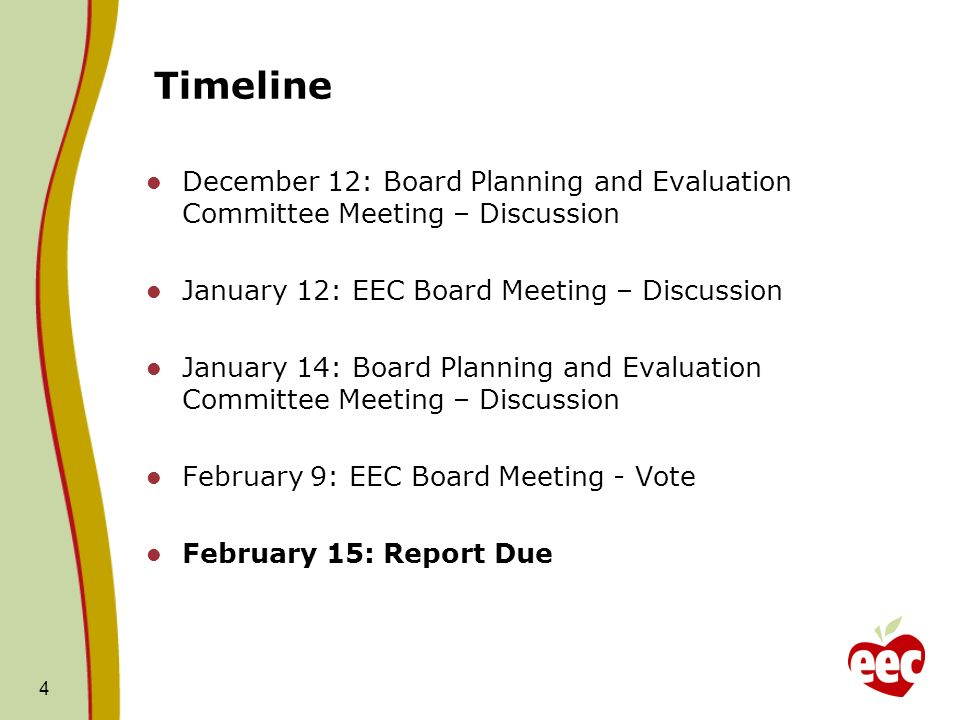Timeline December 12: Board Planning and Evaluation Committee Meeting – Discussion January 12: EEC Board Meeting – Discussion January 14: Board Planning and Evaluation Committee Meeting – Discussion February 9: EEC Board Meeting - Vote February 15: Report Due 4
