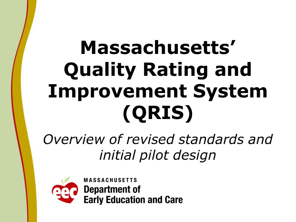 Massachusetts Quality Rating and Improvement System (QRIS) Overview of revised standards and initial pilot design