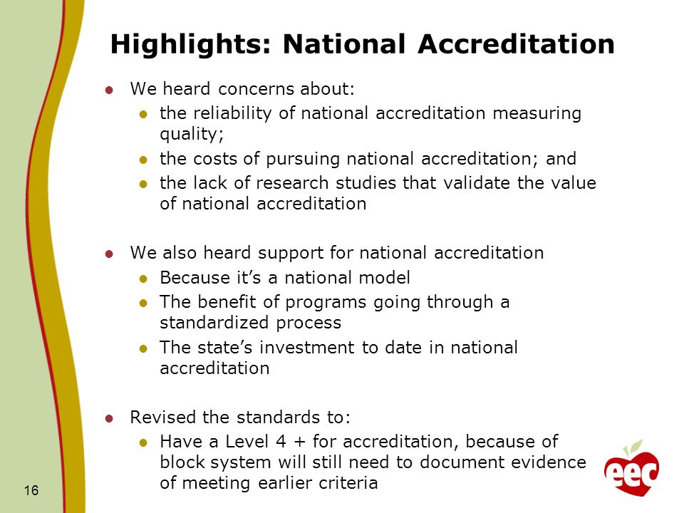 Highlights: National Accreditation We heard concerns about: the reliability of national accreditation measuring quality; the costs of pursuing national accreditation; and the lack of research studies that validate the value of national accreditation We also heard support for national accreditation Because its a national model The benefit of programs going through a standardized process The states investment to date in national accreditation Revised the standards to: Have a Level 4 + for accreditation, because of block system will still need to document evidence of meeting earlier criteria 16
