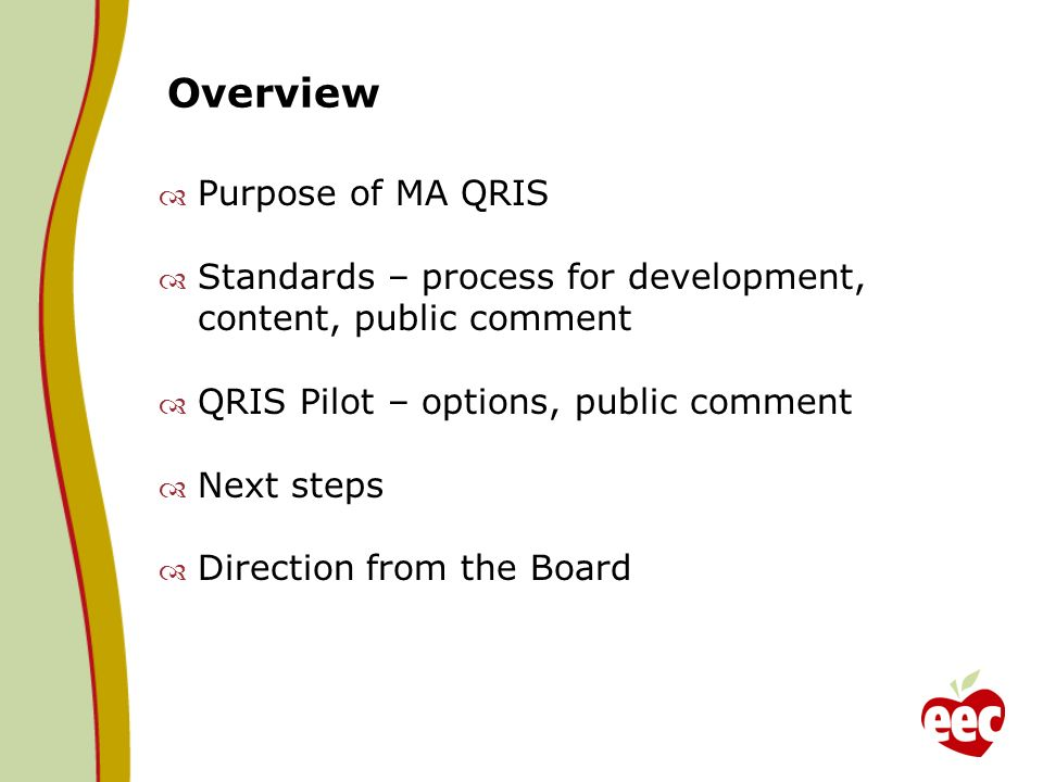Overview Purpose of MA QRIS Standards – process for development, content, public comment QRIS Pilot – options, public comment Next steps Direction from the Board