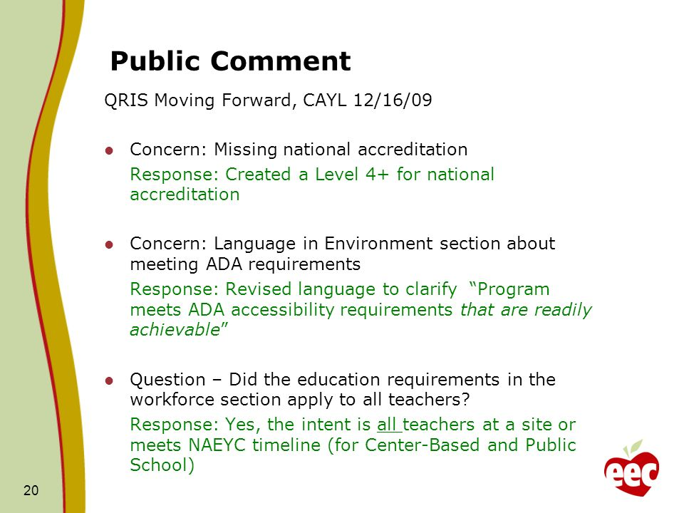 Public Comment QRIS Moving Forward, CAYL 12/16/09 Concern: Missing national accreditation Response: Created a Level 4+ for national accreditation Concern: Language in Environment section about meeting ADA requirements Response: Revised language to clarify Program meets ADA accessibility requirements that are readily achievable Question – Did the education requirements in the workforce section apply to all teachers.