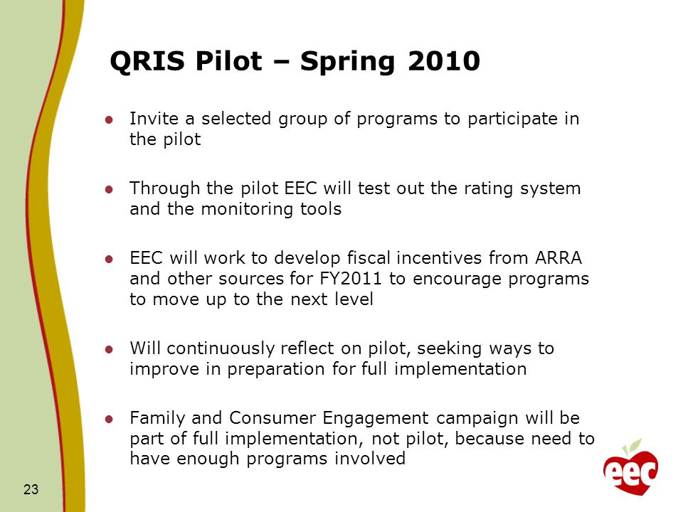 QRIS Pilot – Spring 2010 Invite a selected group of programs to participate in the pilot Through the pilot EEC will test out the rating system and the monitoring tools EEC will work to develop fiscal incentives from ARRA and other sources for FY2011 to encourage programs to move up to the next level Will continuously reflect on pilot, seeking ways to improve in preparation for full implementation Family and Consumer Engagement campaign will be part of full implementation, not pilot, because need to have enough programs involved 23