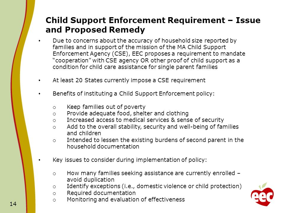 14 Child Support Enforcement Requirement – Issue and Proposed Remedy Due to concerns about the accuracy of household size reported by families and in support of the mission of the MA Child Support Enforcement Agency (CSE), EEC proposes a requirement to mandate cooperation with CSE agency OR other proof of child support as a condition for child care assistance for single parent families At least 20 States currently impose a CSE requirement Benefits of instituting a Child Support Enforcement policy: o Keep families out of poverty o Provide adequate food, shelter and clothing o Increased access to medical services & sense of security o Add to the overall stability, security and well-being of families and children o Intended to lessen the existing burdens of second parent in the household documentation Key issues to consider during implementation of policy: o How many families seeking assistance are currently enrolled – avoid duplication o Identify exceptions (i.e., domestic violence or child protection) o Required documentation o Monitoring and evaluation of effectiveness
