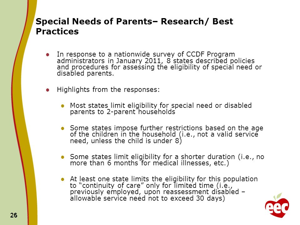 26 Special Needs of Parents– Research/ Best Practices In response to a nationwide survey of CCDF Program administrators in January 2011, 8 states described policies and procedures for assessing the eligibility of special need or disabled parents.