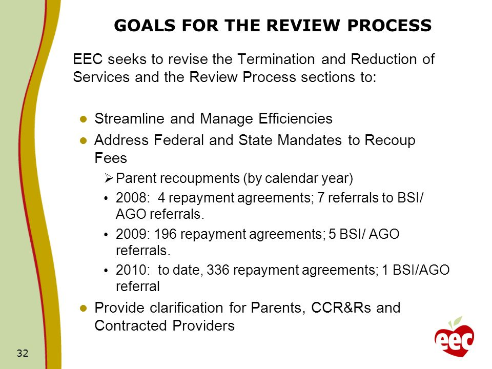 32 GOALS FOR THE REVIEW PROCESS EEC seeks to revise the Termination and Reduction of Services and the Review Process sections to: Streamline and Manage Efficiencies Address Federal and State Mandates to Recoup Fees Parent recoupments (by calendar year) 2008: 4 repayment agreements; 7 referrals to BSI/ AGO referrals.