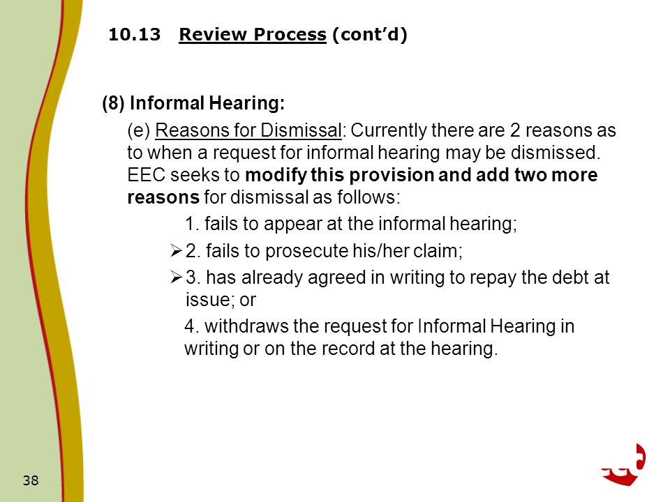 38 10.13 Review Process (contd) (8) Informal Hearing: (e) Reasons for Dismissal: Currently there are 2 reasons as to when a request for informal hearing may be dismissed.