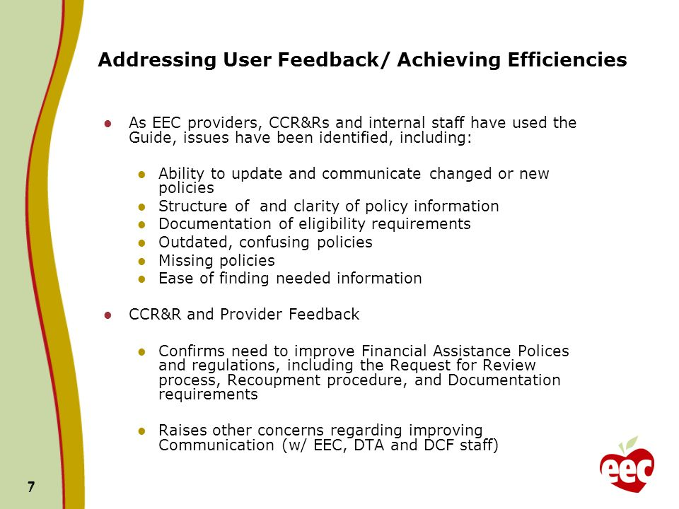7 7 Addressing User Feedback/ Achieving Efficiencies As EEC providers, CCR&Rs and internal staff have used the Guide, issues have been identified, including: Ability to update and communicate changed or new policies Structure of and clarity of policy information Documentation of eligibility requirements Outdated, confusing policies Missing policies Ease of finding needed information CCR&R and Provider Feedback Confirms need to improve Financial Assistance Polices and regulations, including the Request for Review process, Recoupment procedure, and Documentation requirements Raises other concerns regarding improving Communication (w/ EEC, DTA and DCF staff)