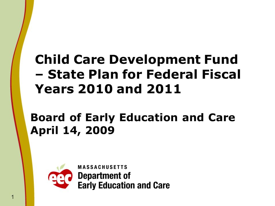 1 Board of Early Education and Care April 14, 2009 Child Care Development Fund – State Plan for Federal Fiscal Years 2010 and 2011