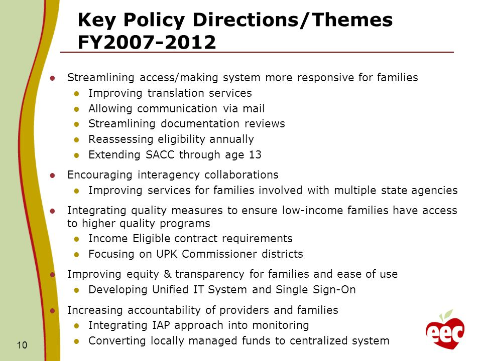 Key Policy Directions/Themes FY Streamlining access/making system more responsive for families Improving translation services Allowing communication via mail Streamlining documentation reviews Reassessing eligibility annually Extending SACC through age 13 Encouraging interagency collaborations Improving services for families involved with multiple state agencies Integrating quality measures to ensure low-income families have access to higher quality programs Income Eligible contract requirements Focusing on UPK Commissioner districts Improving equity & transparency for families and ease of use Developing Unified IT System and Single Sign-On Increasing accountability of providers and families Integrating IAP approach into monitoring Converting locally managed funds to centralized system 10