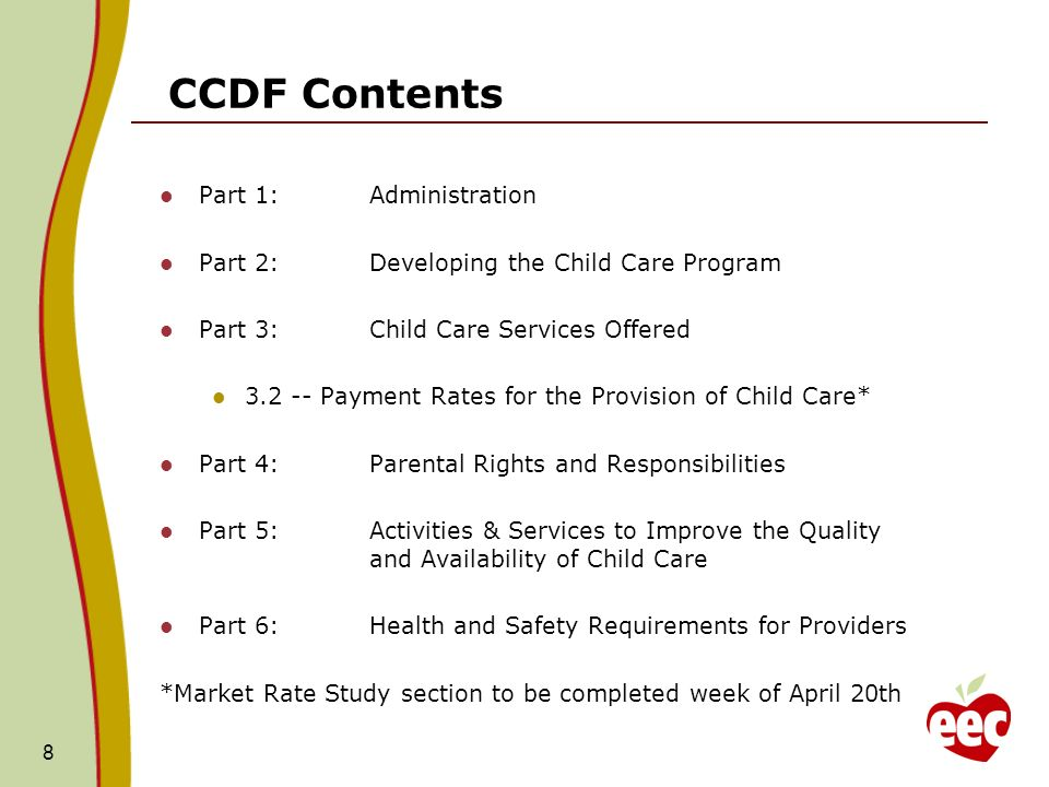 CCDF Contents Part 1:Administration Part 2:Developing the Child Care Program Part 3:Child Care Services Offered Payment Rates for the Provision of Child Care* Part 4:Parental Rights and Responsibilities Part 5:Activities & Services to Improve the Quality and Availability of Child Care Part 6:Health and Safety Requirements for Providers *Market Rate Study section to be completed week of April 20th 8