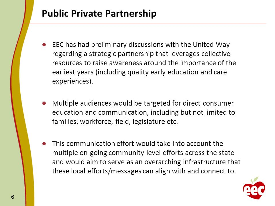 Public Private Partnership 6 EEC has had preliminary discussions with the United Way regarding a strategic partnership that leverages collective resources to raise awareness around the importance of the earliest years (including quality early education and care experiences).