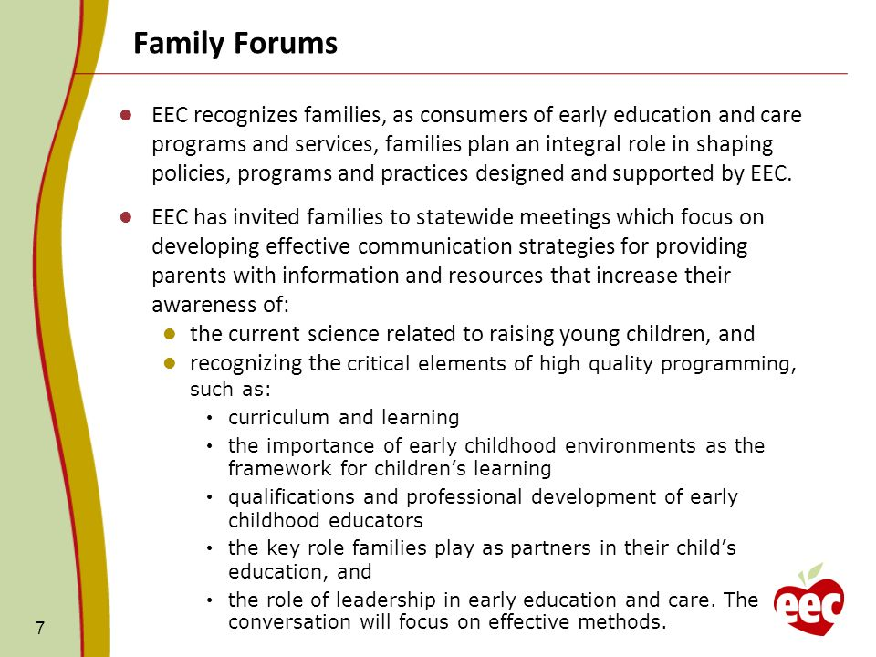 Family Forums 7 EEC recognizes families, as consumers of early education and care programs and services, families plan an integral role in shaping policies, programs and practices designed and supported by EEC.