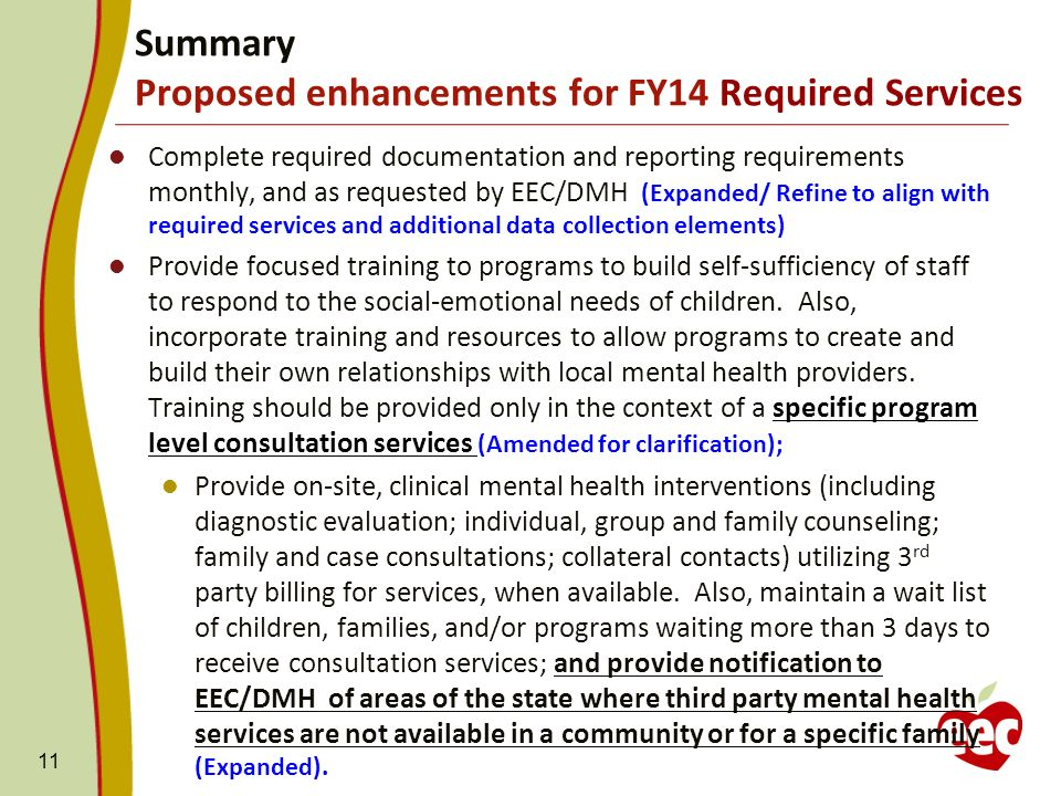 Complete required documentation and reporting requirements monthly, and as requested by EEC/DMH (Expanded/ Refine to align with required services and additional data collection elements) Provide focused training to programs to build self-sufficiency of staff to respond to the social-emotional needs of children.