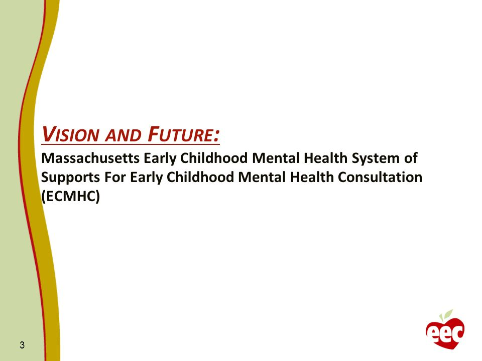 V ISION AND F UTURE : Massachusetts Early Childhood Mental Health System of Supports For Early Childhood Mental Health Consultation (ECMHC) 3