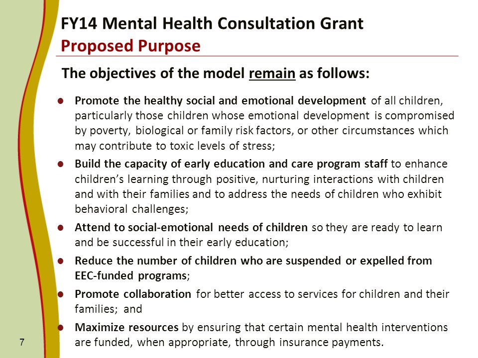 FY14 Mental Health Consultation Grant Proposed Purpose The objectives of the model remain as follows: Promote the healthy social and emotional development of all children, particularly those children whose emotional development is compromised by poverty, biological or family risk factors, or other circumstances which may contribute to toxic levels of stress; Build the capacity of early education and care program staff to enhance childrens learning through positive, nurturing interactions with children and with their families and to address the needs of children who exhibit behavioral challenges; Attend to social-emotional needs of children so they are ready to learn and be successful in their early education; Reduce the number of children who are suspended or expelled from EEC-funded programs; Promote collaboration for better access to services for children and their families; and Maximize resources by ensuring that certain mental health interventions are funded, when appropriate, through insurance payments.