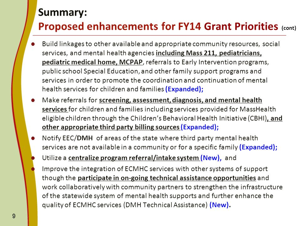 Build linkages to other available and appropriate community resources, social services, and mental health agencies including Mass 211, pediatricians, pediatric medical home, MCPAP, referrals to Early Intervention programs, public school Special Education, and other family support programs and services in order to promote the coordination and continuation of mental health services for children and families (Expanded); Make referrals for screening, assessment, diagnosis, and mental health services for children and families including services provided for MassHealth eligible children through the Childrens Behavioral Health Initiative (CBHI), and other appropriate third party billing sources (Expanded); Notify EEC/DMH of areas of the state where third party mental health services are not available in a community or for a specific family (Expanded); Utilize a centralize program referral/intake system (New), and Improve the integration of ECMHC services with other systems of support though the participate in on-going technical assistance opportunities and work collaboratively with community partners to strengthen the infrastructure of the statewide system of mental health supports and further enhance the quality of ECMHC services (DMH Technical Assistance) (New).