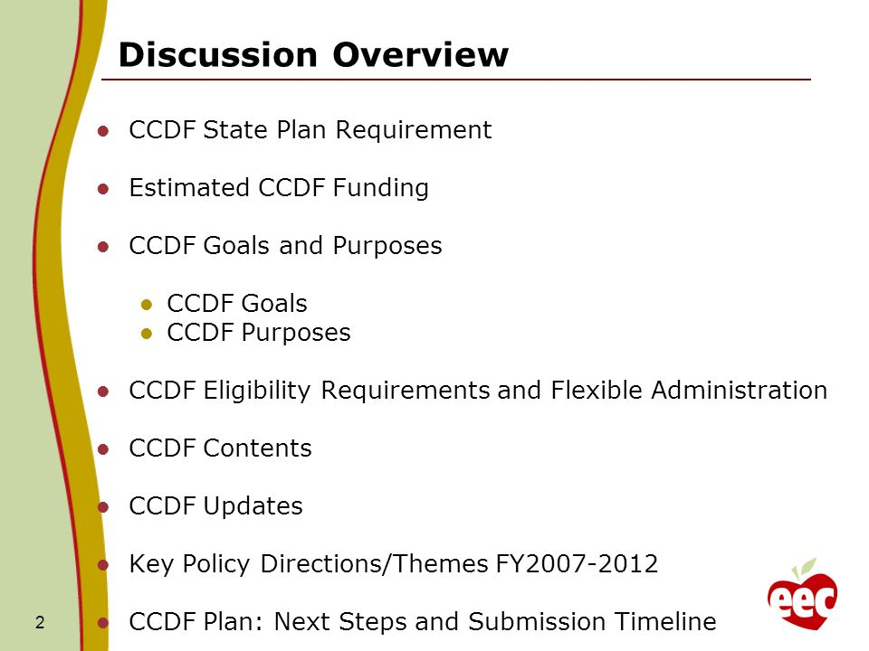 2 CCDF State Plan Requirement Estimated CCDF Funding CCDF Goals and Purposes CCDF Goals CCDF Purposes CCDF Eligibility Requirements and Flexible Administration CCDF Contents CCDF Updates Key Policy Directions/Themes FY CCDF Plan: Next Steps and Submission Timeline Discussion Overview