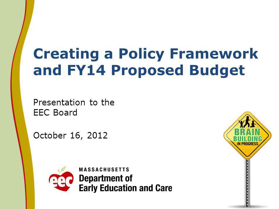 Creating a Policy Framework and FY14 Proposed Budget Presentation to the EEC Board October 16, 2012