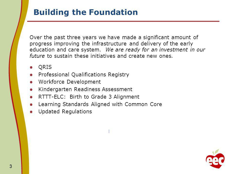 Building the Foundation 3 Over the past three years we have made a significant amount of progress improving the infrastructure and delivery of the early education and care system.