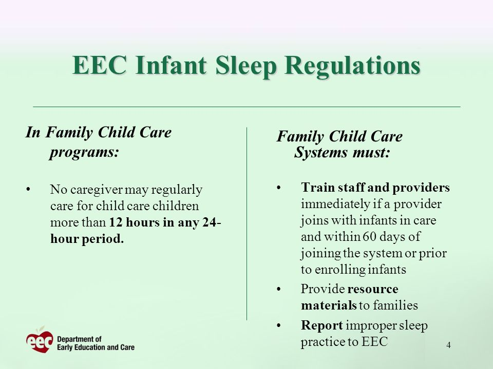 4 EEC Infant Sleep Regulations Family Child Care Systems must: Train staff and providers immediately if a provider joins with infants in care and within 60 days of joining the system or prior to enrolling infants Provide resource materials to families Report improper sleep practice to EEC In Family Child Care programs: No caregiver may regularly care for child care children more than 12 hours in any 24- hour period.