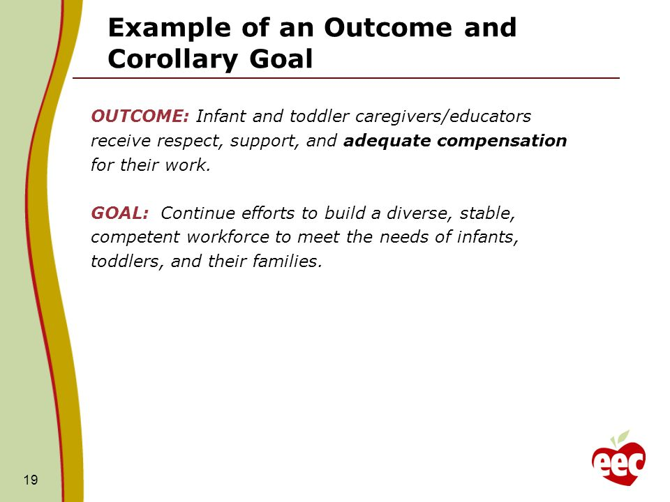 Example of an Outcome and Corollary Goal OUTCOME: Infant and toddler caregivers/educators receive respect, support, and adequate compensation for their work.