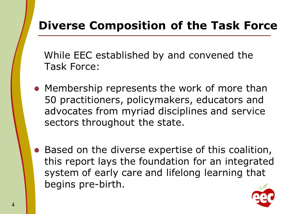 Diverse Composition of the Task Force While EEC established by and convened the Task Force: Membership represents the work of more than 50 practitioners, policymakers, educators and advocates from myriad disciplines and service sectors throughout the state.