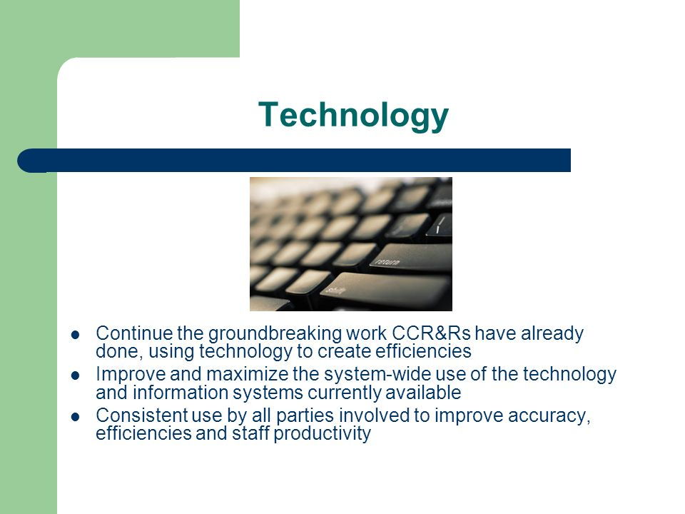 Technology Continue the groundbreaking work CCR&Rs have already done, using technology to create efficiencies Improve and maximize the system-wide use of the technology and information systems currently available Consistent use by all parties involved to improve accuracy, efficiencies and staff productivity