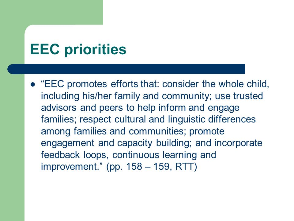 EEC priorities EEC promotes efforts that: consider the whole child, including his/her family and community; use trusted advisors and peers to help inform and engage families; respect cultural and linguistic differences among families and communities; promote engagement and capacity building; and incorporate feedback loops, continuous learning and improvement.