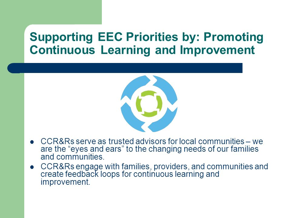 Supporting EEC Priorities by: Promoting Continuous Learning and Improvement CCR&Rs serve as trusted advisors for local communities – we are the eyes and ears to the changing needs of our families and communities.