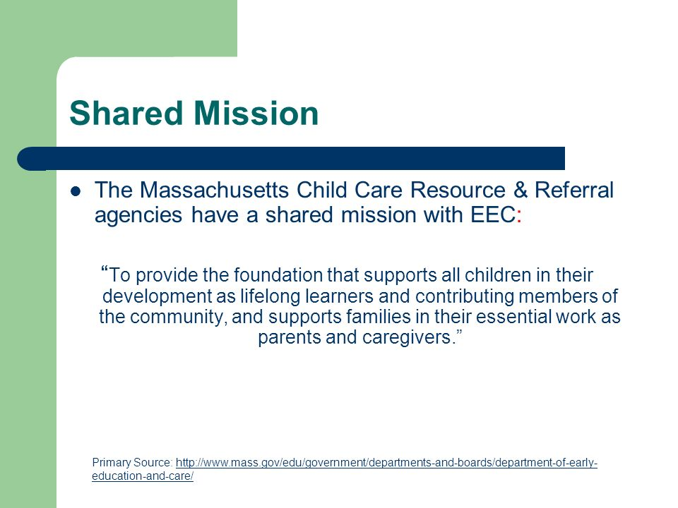 Shared Mission The Massachusetts Child Care Resource & Referral agencies have a shared mission with EEC: To provide the foundation that supports all children in their development as lifelong learners and contributing members of the community, and supports families in their essential work as parents and caregivers.
