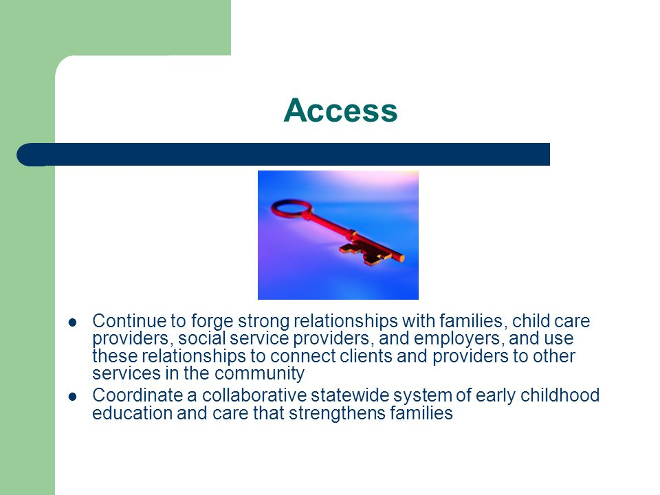Access Continue to forge strong relationships with families, child care providers, social service providers, and employers, and use these relationships to connect clients and providers to other services in the community Coordinate a collaborative statewide system of early childhood education and care that strengthens families