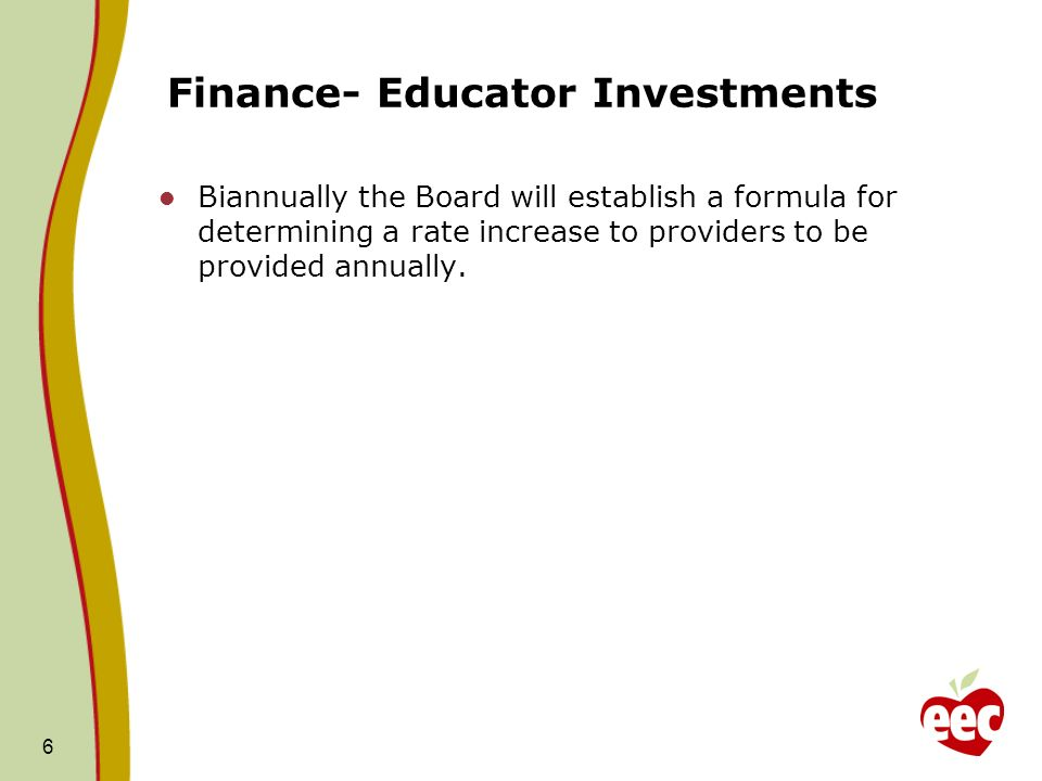 Finance- Educator Investments Biannually the Board will establish a formula for determining a rate increase to providers to be provided annually.