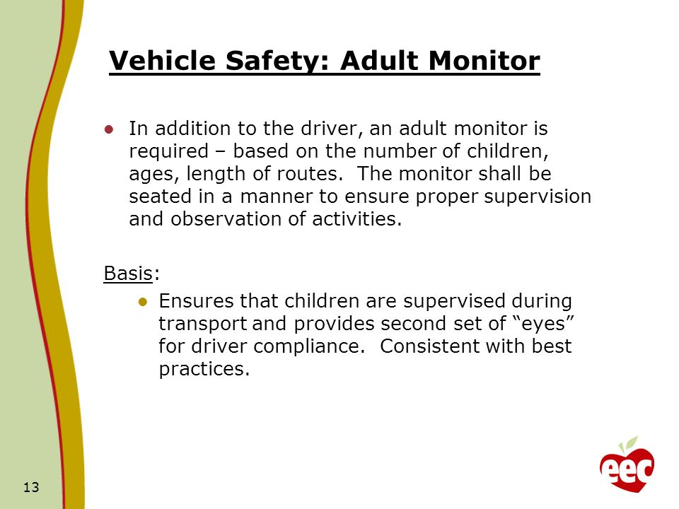 Vehicle Safety: Adult Monitor In addition to the driver, an adult monitor is required – based on the number of children, ages, length of routes.