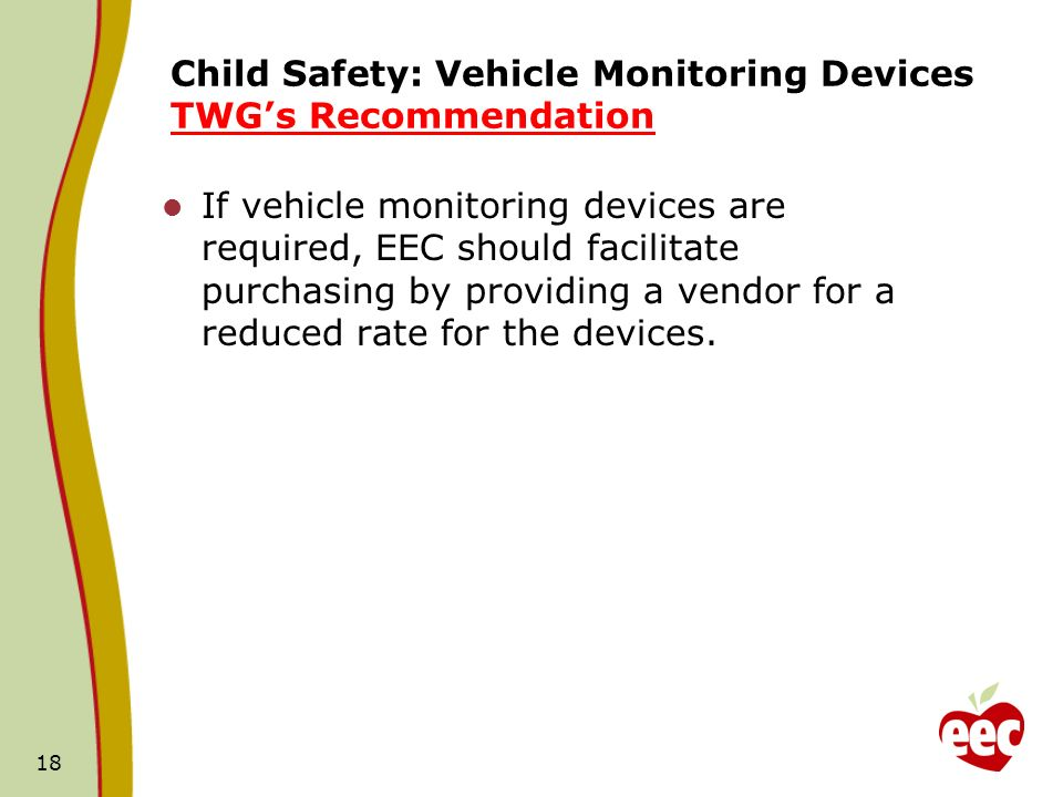 Child Safety: Vehicle Monitoring Devices TWGs Recommendation If vehicle monitoring devices are required, EEC should facilitate purchasing by providing a vendor for a reduced rate for the devices.